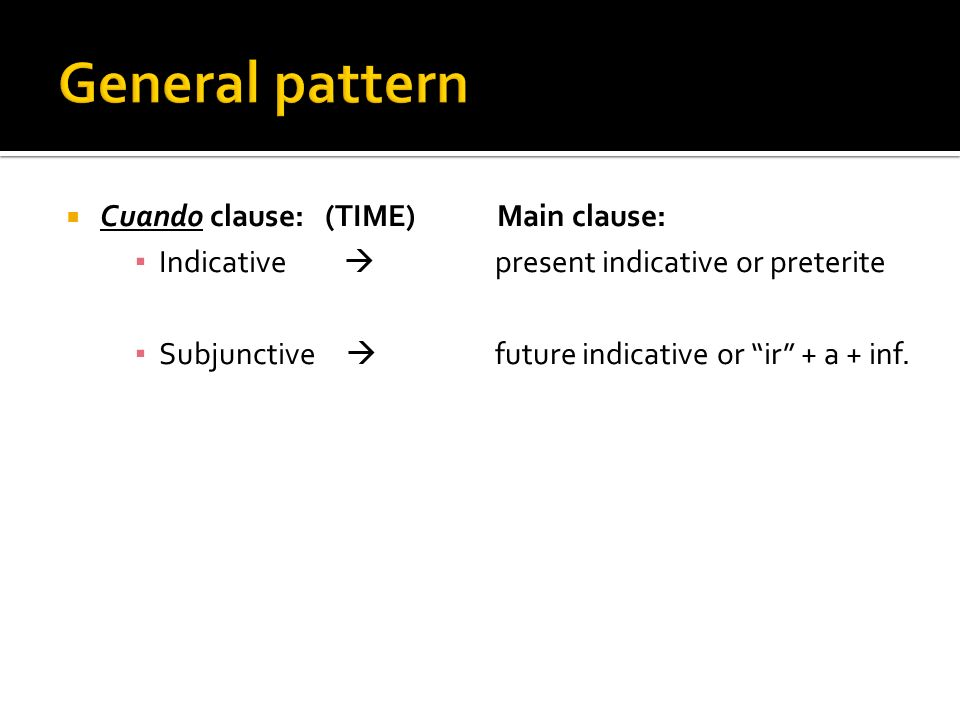 General pattern Cuando clause: (TIME) Main clause: