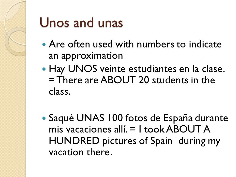 Unos and unas Are often used with numbers to indicate an approximation