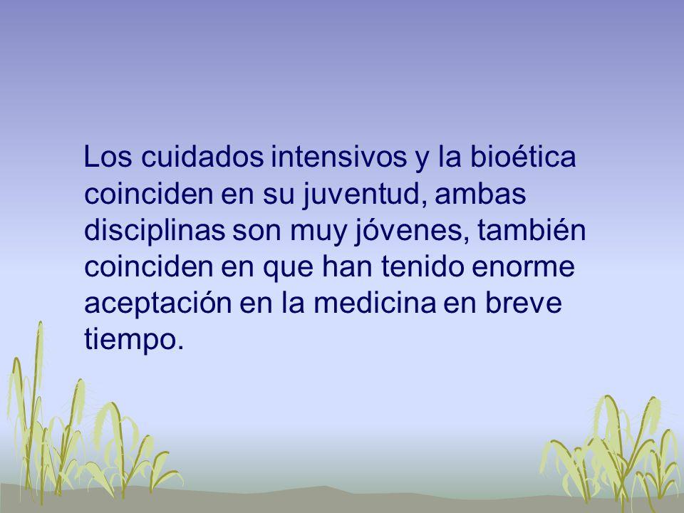 Los cuidados intensivos y la bioética coinciden en su juventud, ambas disciplinas son muy jóvenes, también coinciden en que han tenido enorme aceptación en la medicina en breve tiempo.