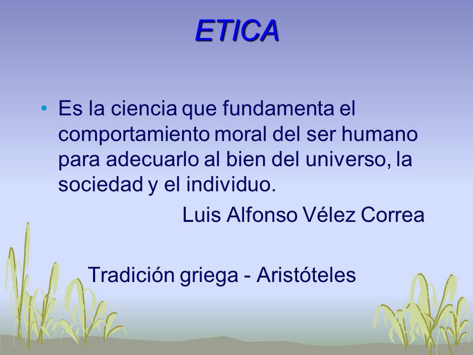 ETICA Es la ciencia que fundamenta el comportamiento moral del ser humano para adecuarlo al bien del universo, la sociedad y el individuo.