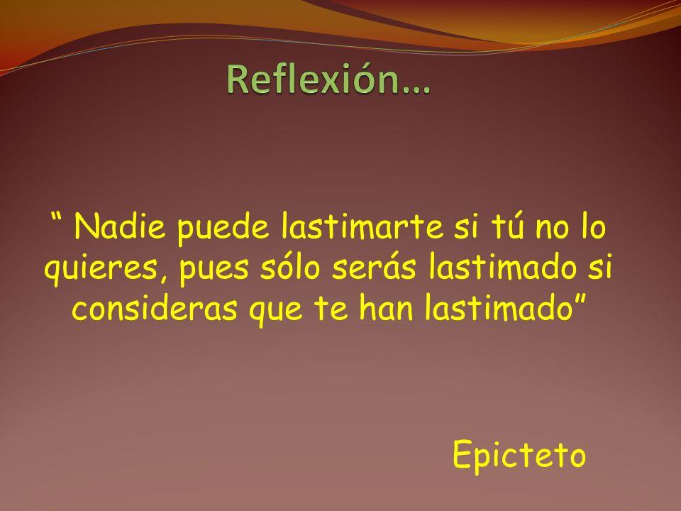 Reflexión… Nadie puede lastimarte si tú no lo quieres, pues sólo serás lastimado si consideras que te han lastimado