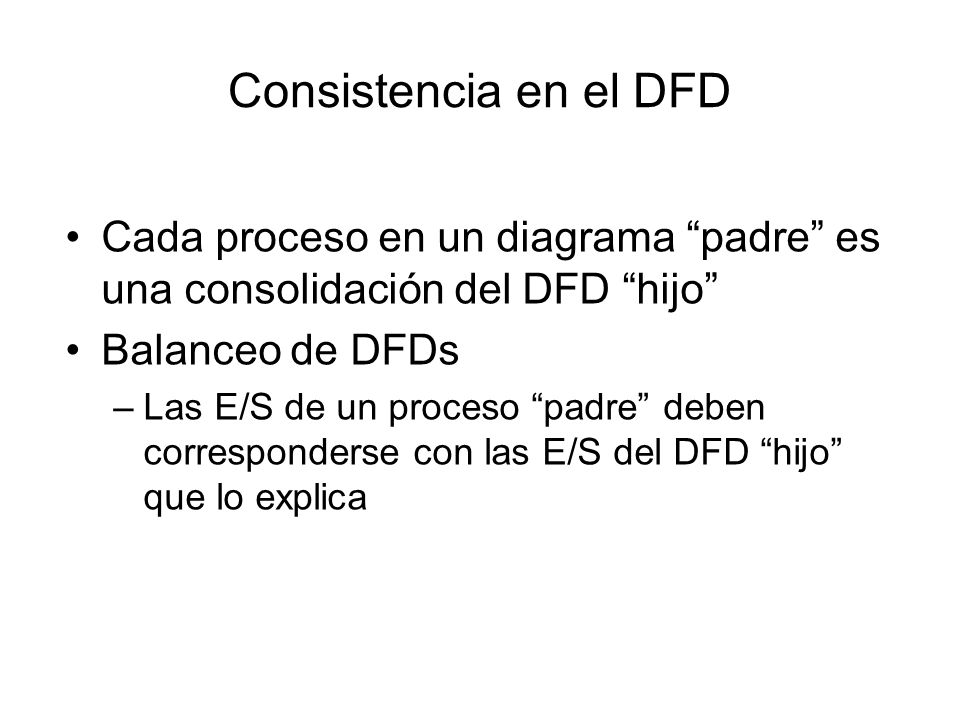 Consistencia en el DFD Cada proceso en un diagrama padre es una consolidación del DFD hijo Balanceo de DFDs.