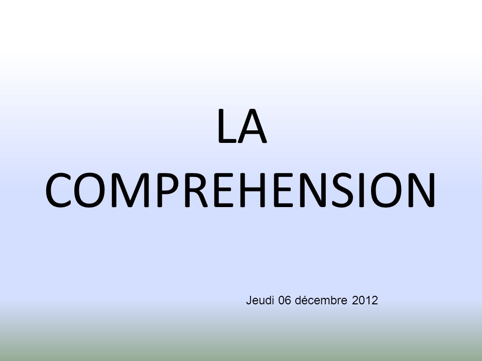 LA COMPREHENSION Jeudi 06 décembre 2012