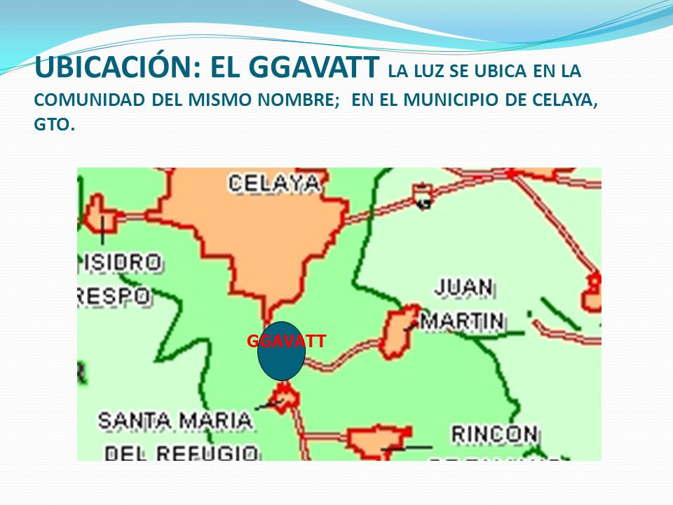 UBICACIÓN: EL GGAVATT LA LUZ SE UBICA EN LA COMUNIDAD DEL MISMO NOMBRE; EN EL MUNICIPIO DE CELAYA, GTO.