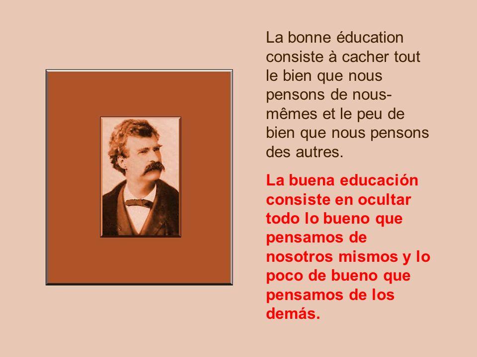 La bonne éducation consiste à cacher tout le bien que nous pensons de nous-mêmes et le peu de bien que nous pensons des autres.