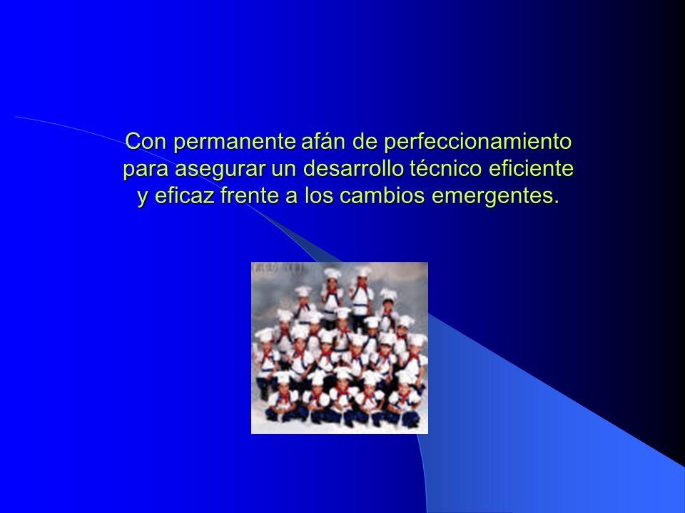 Con permanente afán de perfeccionamiento para asegurar un desarrollo técnico eficiente y eficaz frente a los cambios emergentes.