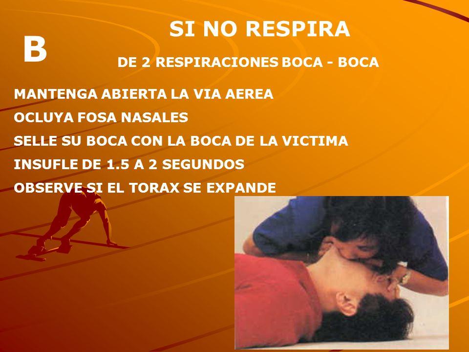 B SI NO RESPIRA DE 2 RESPIRACIONES BOCA - BOCA
