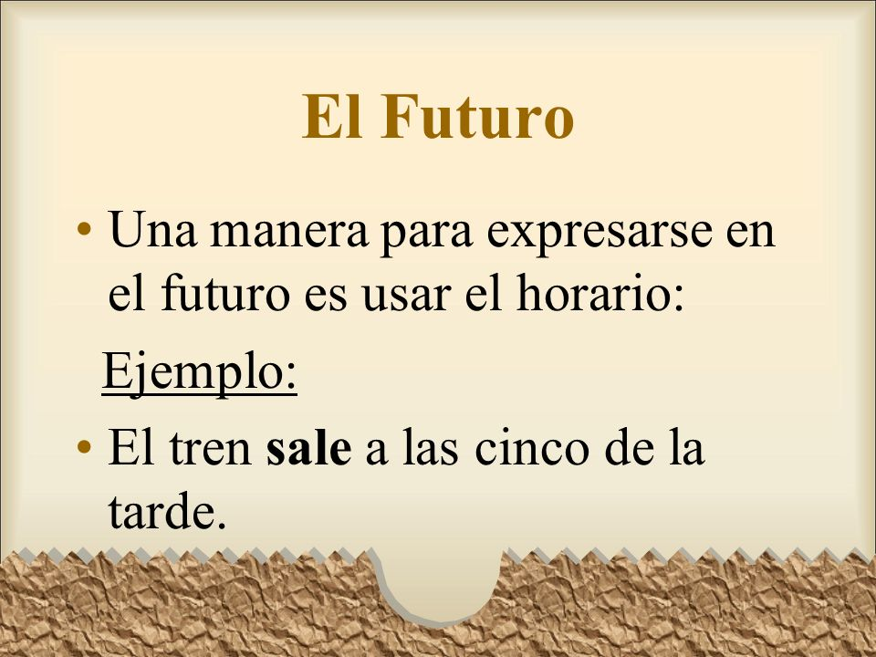El Futuro Una manera para expresarse en el futuro es usar el horario: