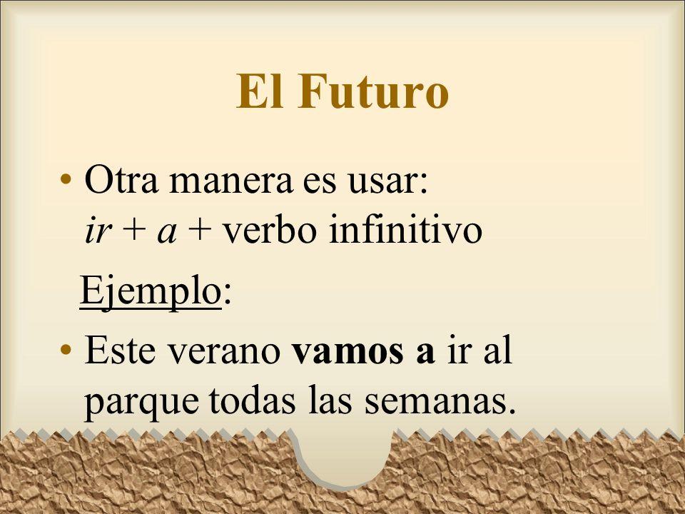 El Futuro Otra manera es usar: ir + a + verbo infinitivo Ejemplo: