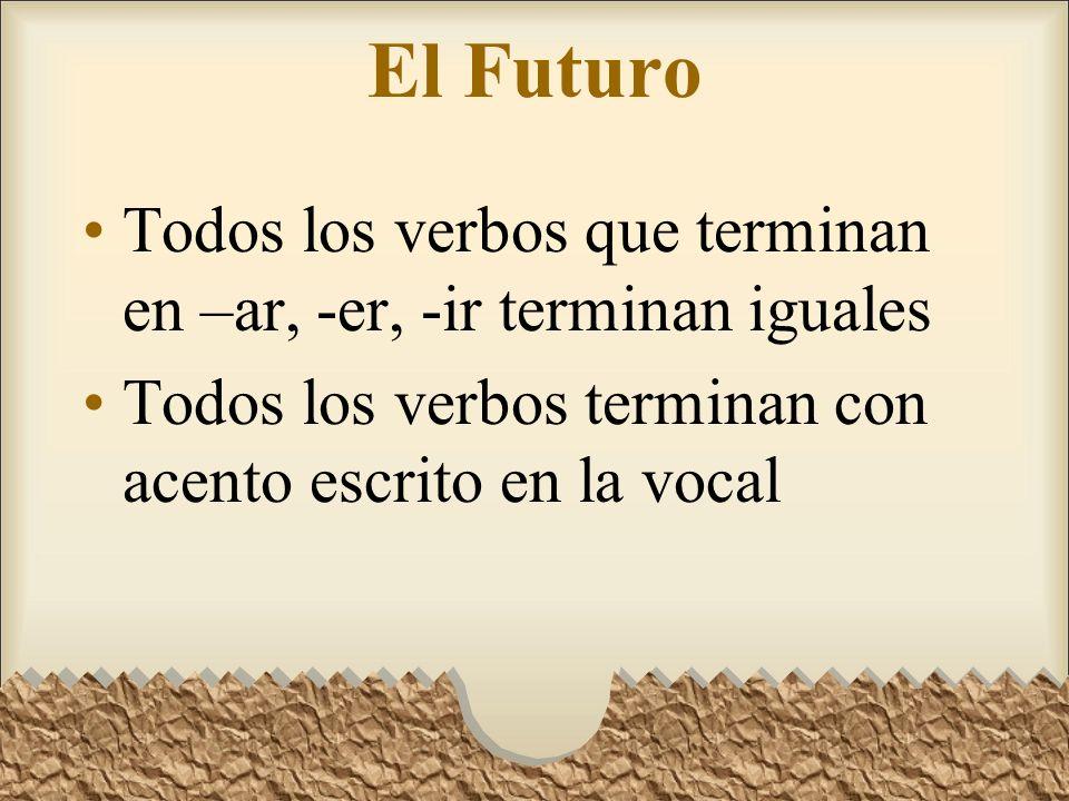 El Futuro Todos los verbos que terminan en –ar, -er, -ir terminan iguales.