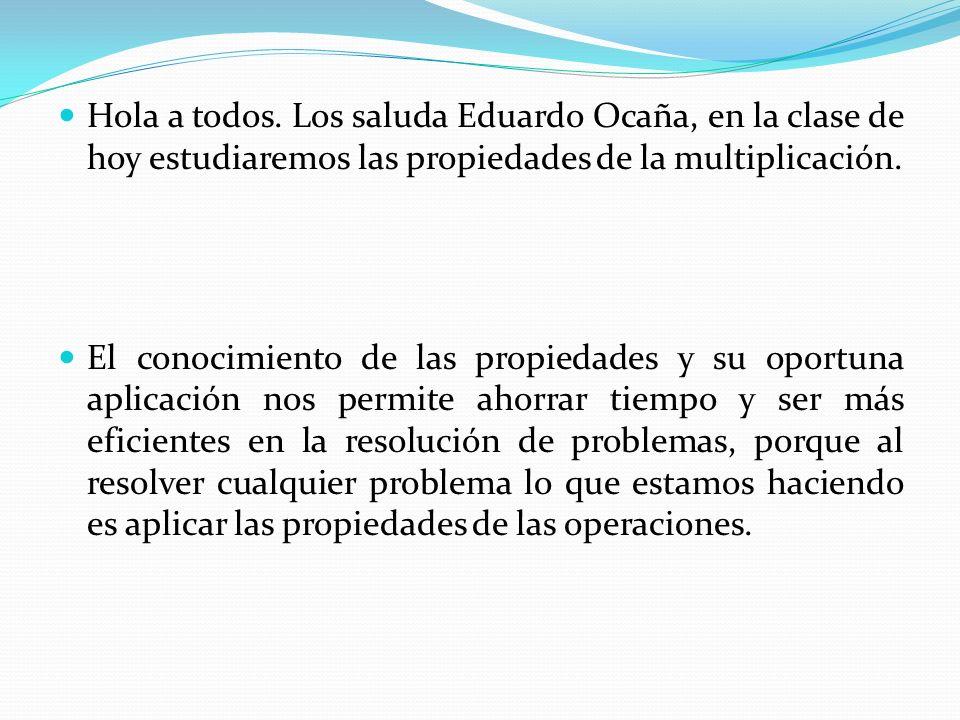 Hola a todos. Los saluda Eduardo Ocaña, en la clase de hoy estudiaremos las propiedades de la multiplicación.