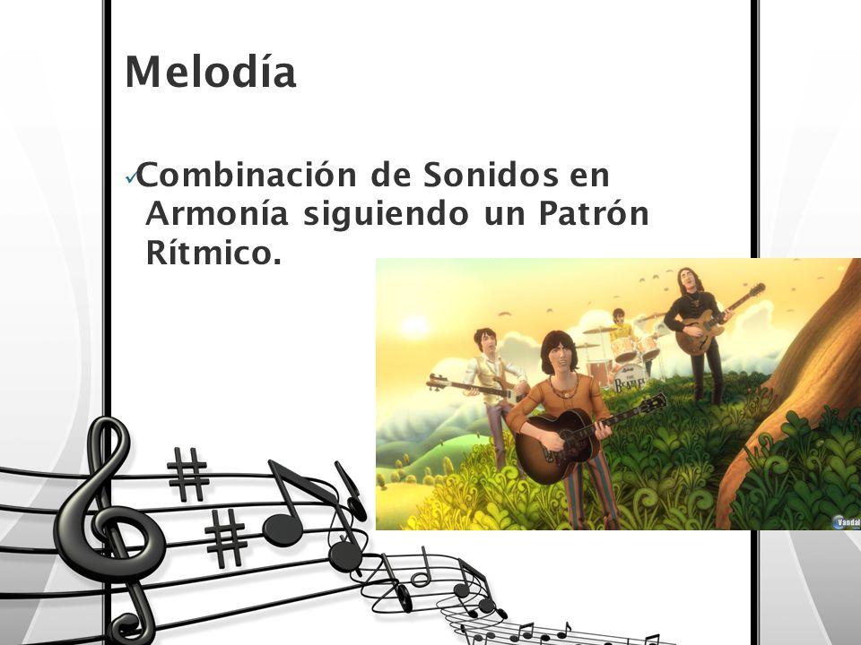 Melodía Combinación de Sonidos en Armonía siguiendo un Patrón Rítmico.