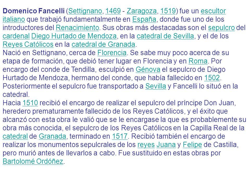 Domenico Fancelli (Settignano, 1469 - Zaragoza, 1519) fue un escultor italiano que trabajó fundamentalmente en España, donde fue uno de los introductores del Renacimiento. Sus obras más destacadas son el sepulcro del cardenal Diego Hurtado de Mendoza, en la catedral de Sevilla, y el de los Reyes Católicos en la catedral de Granada.