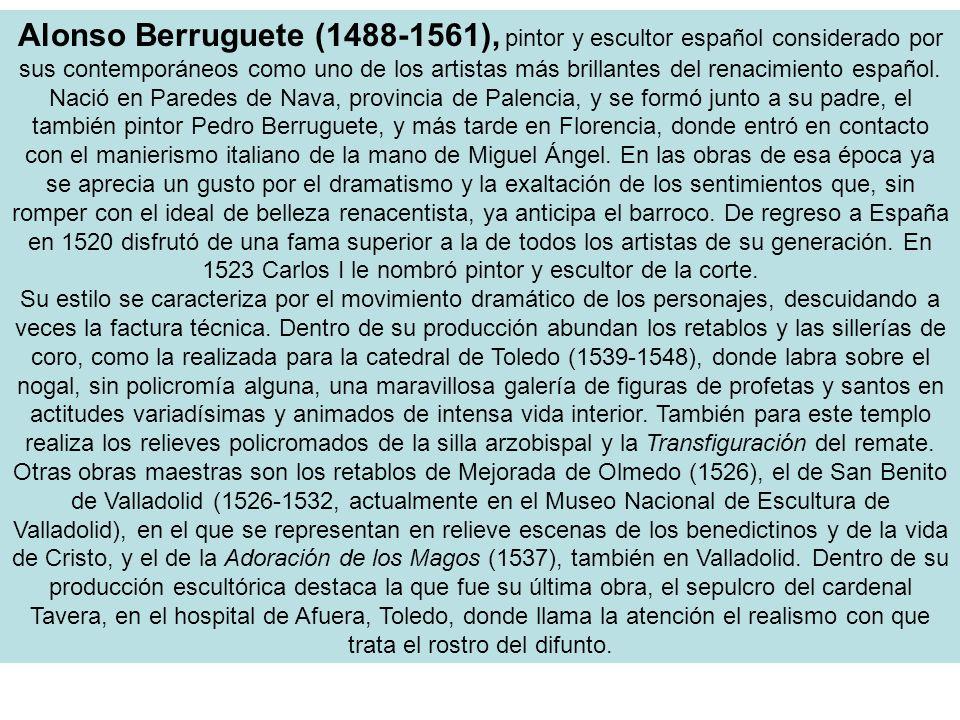Alonso Berruguete (1488-1561), pintor y escultor español considerado por sus contemporáneos como uno de los artistas más brillantes del renacimiento español.
