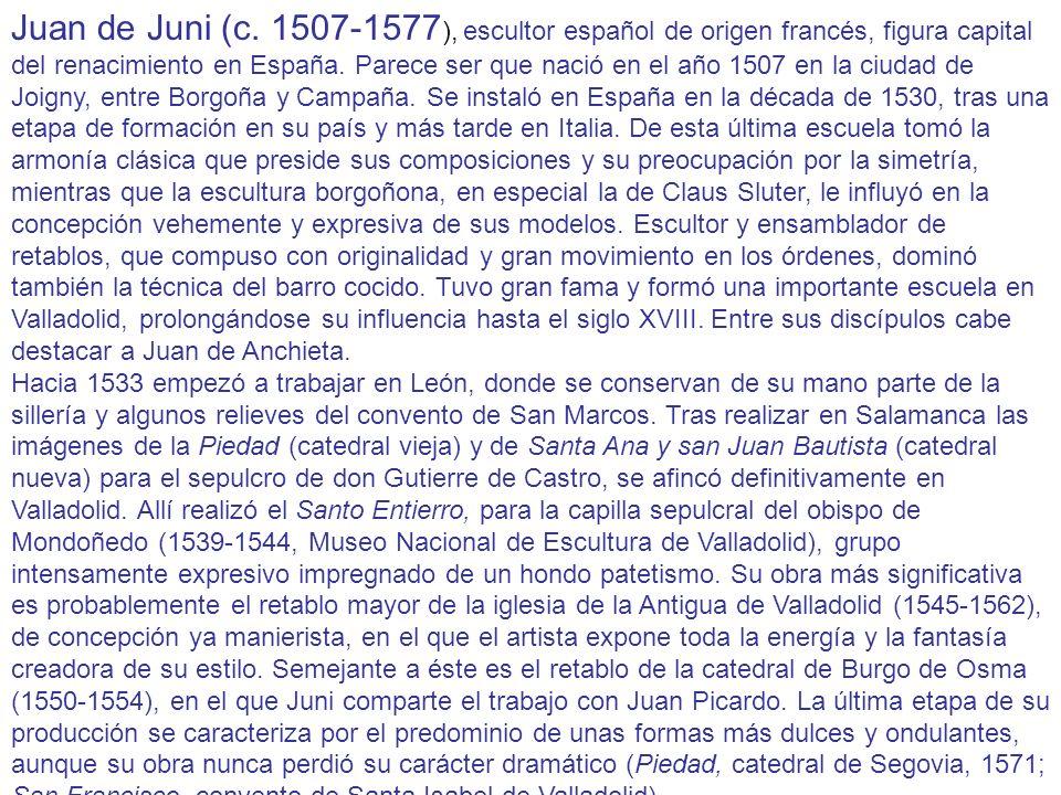 Juan de Juni (c. 1507-1577), escultor español de origen francés, figura capital del renacimiento en España. Parece ser que nació en el año 1507 en la ciudad de Joigny, entre Borgoña y Campaña. Se instaló en España en la década de 1530, tras una etapa de formación en su país y más tarde en Italia. De esta última escuela tomó la armonía clásica que preside sus composiciones y su preocupación por la simetría, mientras que la escultura borgoñona, en especial la de Claus Sluter, le influyó en la concepción vehemente y expresiva de sus modelos. Escultor y ensamblador de retablos, que compuso con originalidad y gran movimiento en los órdenes, dominó también la técnica del barro cocido. Tuvo gran fama y formó una importante escuela en Valladolid, prolongándose su influencia hasta el siglo XVIII. Entre sus discípulos cabe destacar a Juan de Anchieta.
