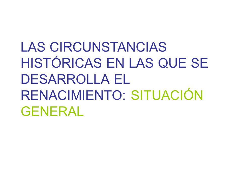 LAS CIRCUNSTANCIAS HISTÓRICAS EN LAS QUE SE DESARROLLA EL RENACIMIENTO: SITUACIÓN GENERAL