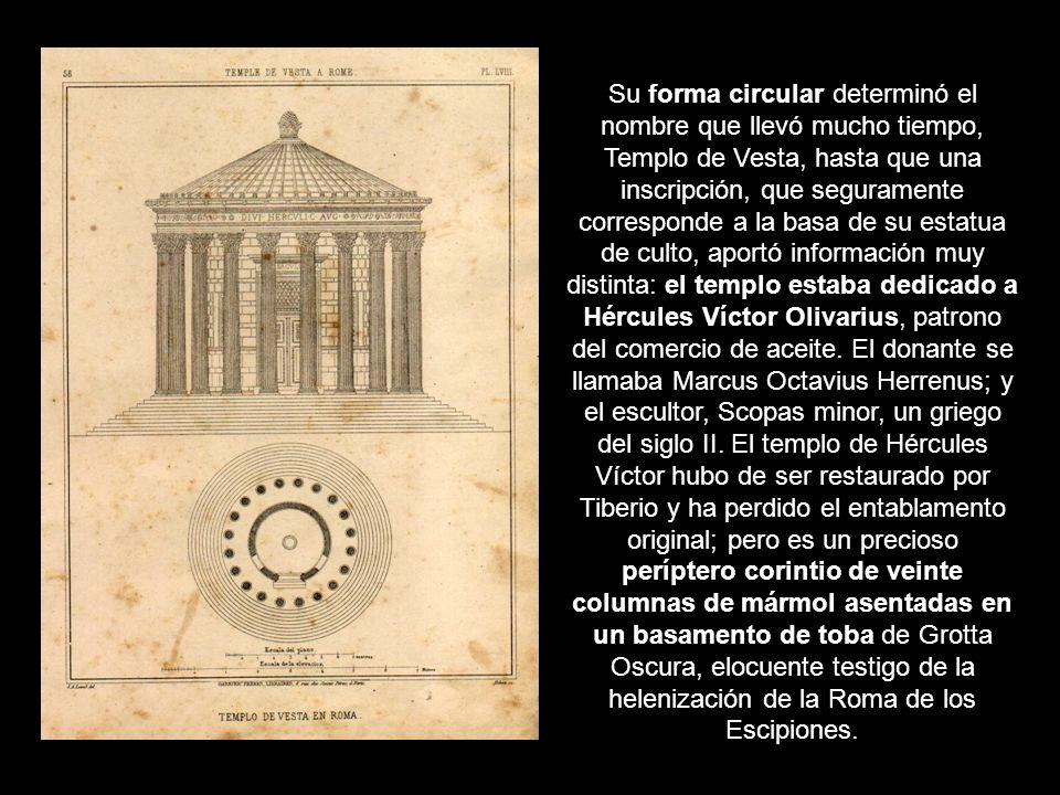 Su forma circular determinó el nombre que llevó mucho tiempo, Templo de Vesta, hasta que una inscripción, que seguramente corresponde a la basa de su estatua de culto, aportó información muy distinta: el templo estaba dedicado a Hércules Víctor Olivarius, patrono del comercio de aceite.