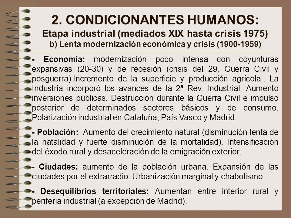 2. CONDICIONANTES HUMANOS: Etapa industrial (mediados XIX hasta crisis 1975) b) Lenta modernización económica y crisis (1900-1959)