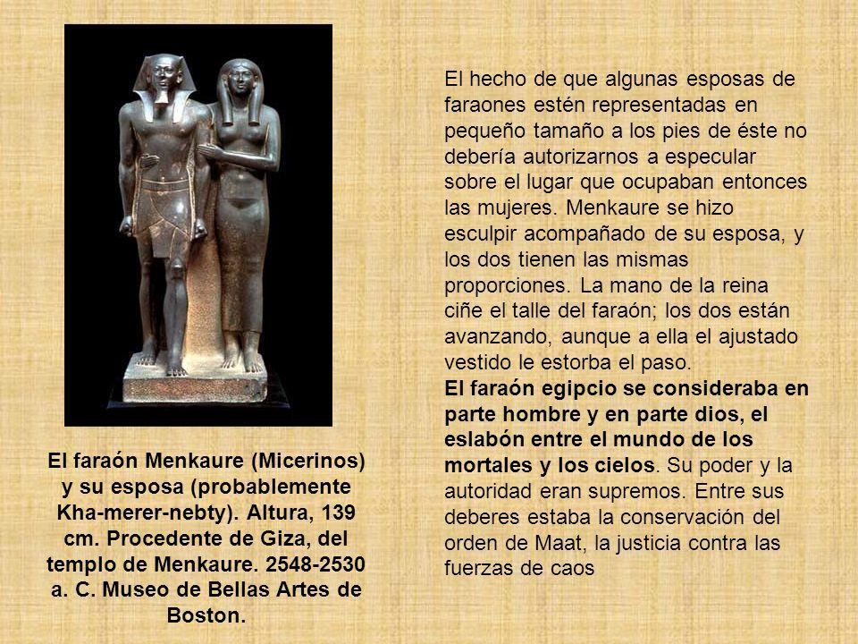 El hecho de que algunas esposas de faraones estén representadas en pequeño tamaño a los pies de éste no debería autorizarnos a especular sobre el lugar que ocupaban entonces las mujeres. Menkaure se hizo esculpir acompañado de su esposa, y los dos tienen las mismas proporciones. La mano de la reina ciñe el talle del faraón; los dos están avanzando, aunque a ella el ajustado vestido le estorba el paso.