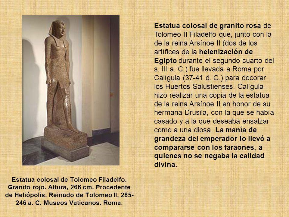 Estatua colosal de granito rosa de Tolomeo II Filadelfo que, junto con la de la reina Arsínoe II (dos de los artífices de la helenización de Egipto durante el segundo cuarto del s. III a. C.) fue llevada a Roma por Calígula (37-41 d. C.) para decorar los Huertos Salustienses. Calígula hizo realizar una copia de la estatua de la reina Arsínoe II en honor de su hermana Drusila, con la que se había casado y a la que deseaba ensalzar como a una diosa. La manía de grandeza del emperador lo llevó a compararse con los faraones, a quienes no se negaba la calidad divina.