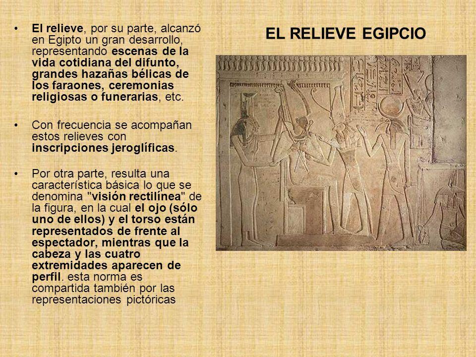 El relieve, por su parte, alcanzó en Egipto un gran desarrollo, representando escenas de la vida cotidiana del difunto, grandes hazañas bélicas de los faraones, ceremonias religiosas o funerarias, etc.