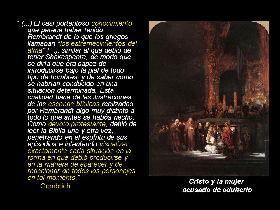 (...) El casi portentoso conocimiento que parece haber tenido Rembrandt de lo que los griegos llamaban los estremecimientos del alma (...), similar al que debió de tener Shakespeare, de modo que se diría que era capaz de introducirse bajo la piel de todo tipo de hombres, y de saber cómo se habrían conducido en una situación determinada. Esta cualidad hace de las ilustraciones de las escenas bíblicas realizadas por Rembrandt algo muy distinto a todo lo que antes se habóa hecho. Como devoto protestante, debió de leer la Biblia una y otra vez, penetrando en el espíritu de sus episodios e intentando visualizar exactamente cada situación en la forma en que debió producirse y en la manera de aparecer y de reaccionar de todos los personajes en tal momento.