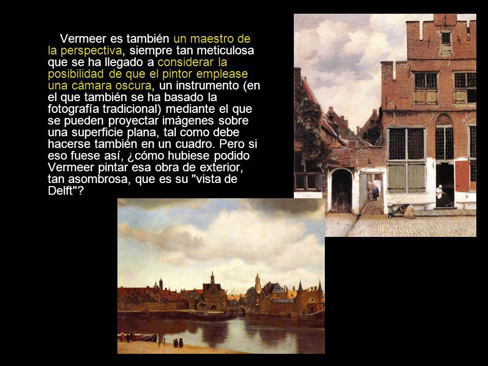 Vermeer es también un maestro de la perspectiva, siempre tan meticulosa que se ha llegado a considerar la posibilidad de que el pintor emplease una cámara oscura, un instrumento (en el que también se ha basado la fotografía tradicional) mediante el que se pueden proyectar imágenes sobre una superficie plana, tal como debe hacerse también en un cuadro.