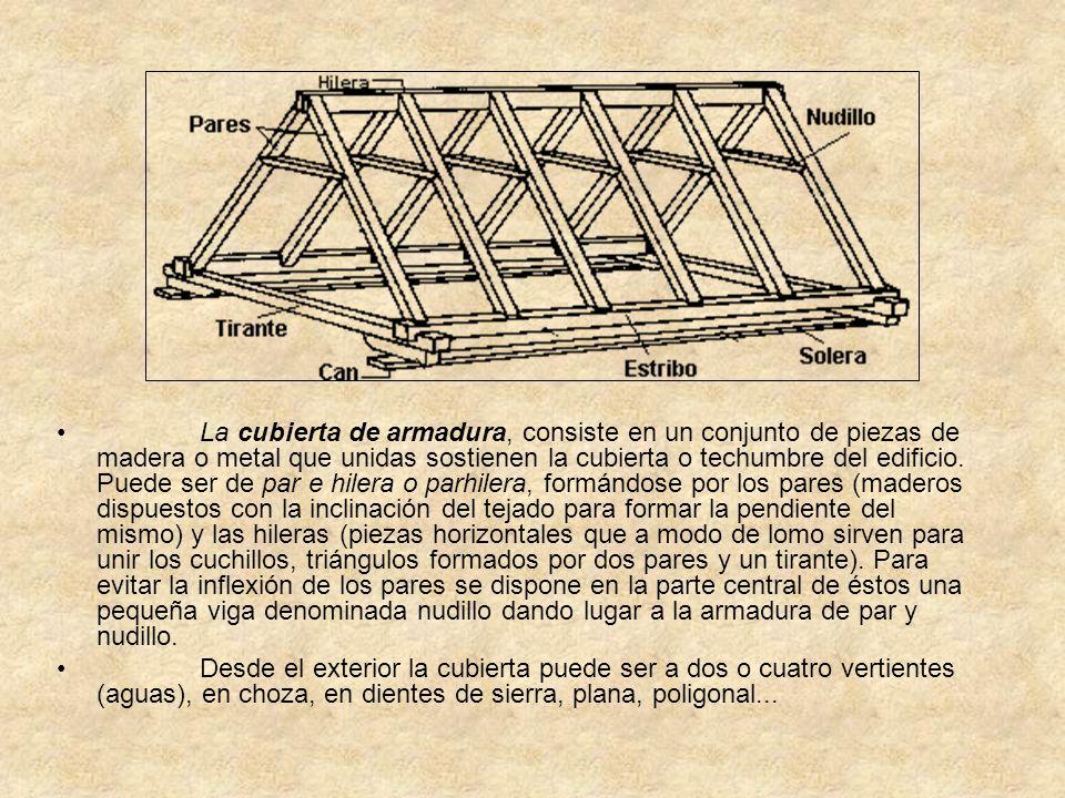 La cubierta de armadura, consiste en un conjunto de piezas de madera o metal que unidas sostienen la cubierta o techumbre del edificio. Puede ser de par e hilera o parhilera, formándose por los pares (maderos dispuestos con la inclinación del tejado para formar la pendiente del mismo) y las hileras (piezas horizontales que a modo de lomo sirven para unir los cuchillos, triángulos formados por dos pares y un tirante). Para evitar la inflexión de los pares se dispone en la parte central de éstos una pequeña viga denominada nudillo dando lugar a la armadura de par y nudillo.