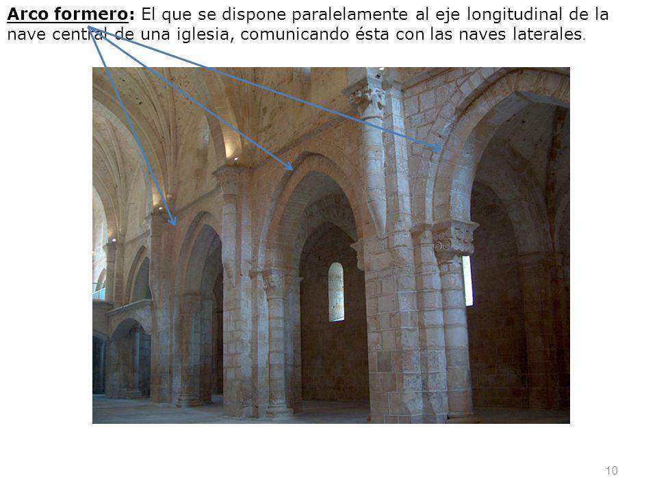 Arco formero: El que se dispone paralelamente al eje longitudinal de la nave central de una iglesia, comunicando ésta con las naves laterales.