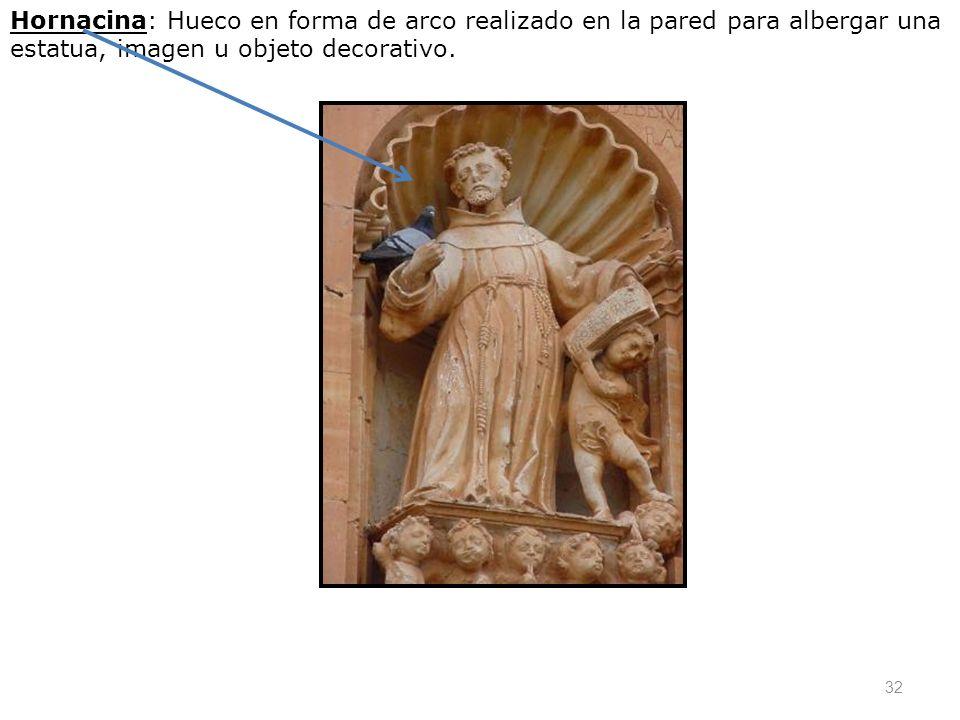 Hornacina: Hueco en forma de arco realizado en la pared para albergar una estatua, imagen u objeto decorativo.