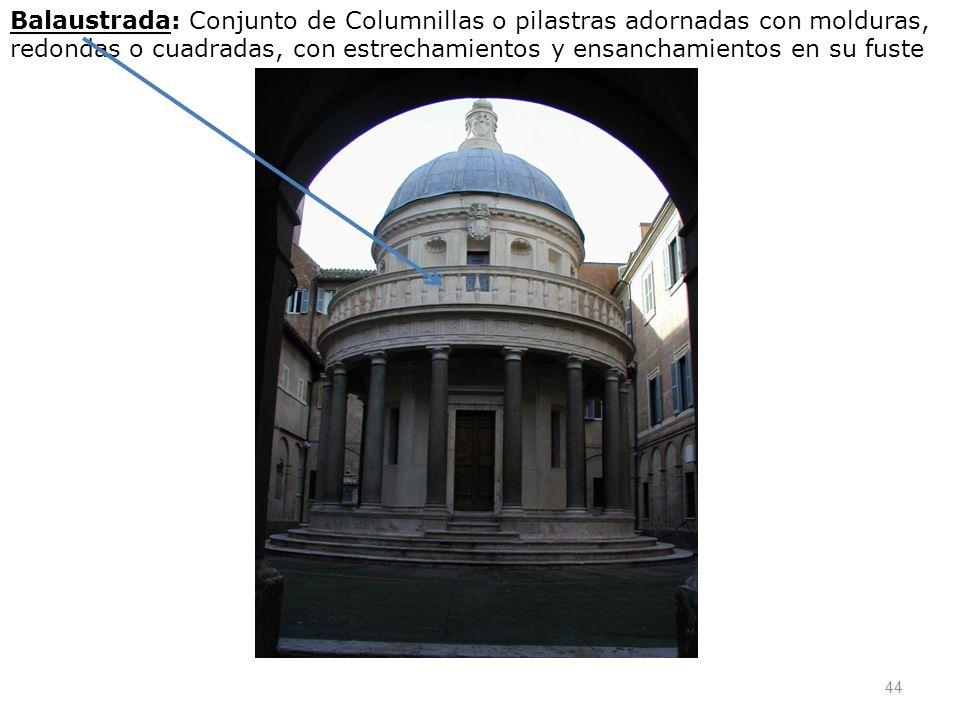 Balaustrada: Conjunto de Columnillas o pilastras adornadas con molduras, redondas o cuadradas, con estrechamientos y ensanchamientos en su fuste
