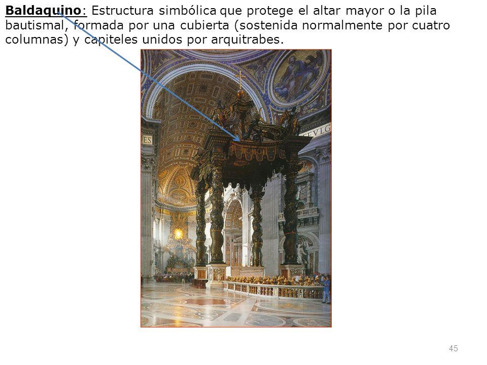 Baldaquino: Estructura simbólica que protege el altar mayor o la pila bautismal, formada por una cubierta (sostenida normalmente por cuatro columnas) y capiteles unidos por arquitrabes.