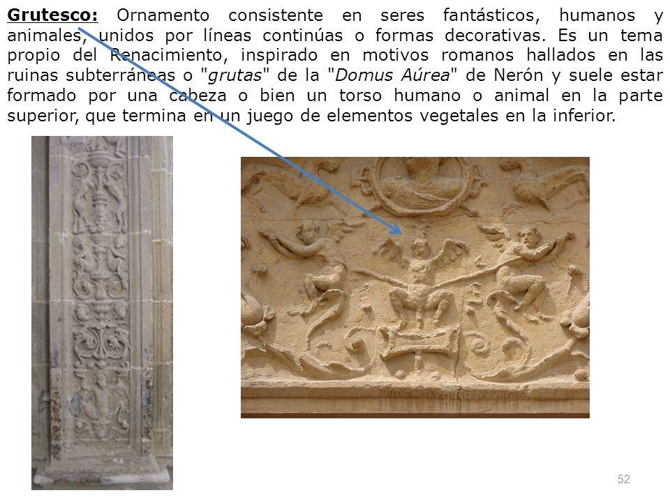 Grutesco: Ornamento consistente en seres fantásticos, humanos y animales, unidos por líneas continúas o formas decorativas.
