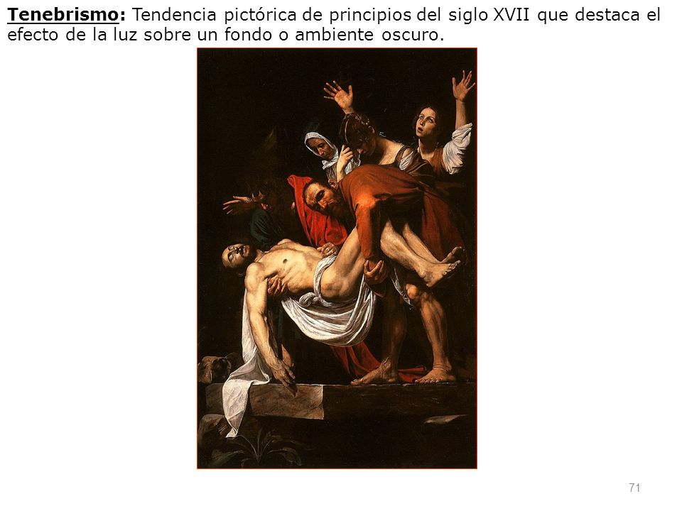 Tenebrismo: Tendencia pictórica de principios del siglo XVII que destaca el efecto de la luz sobre un fondo o ambiente oscuro.