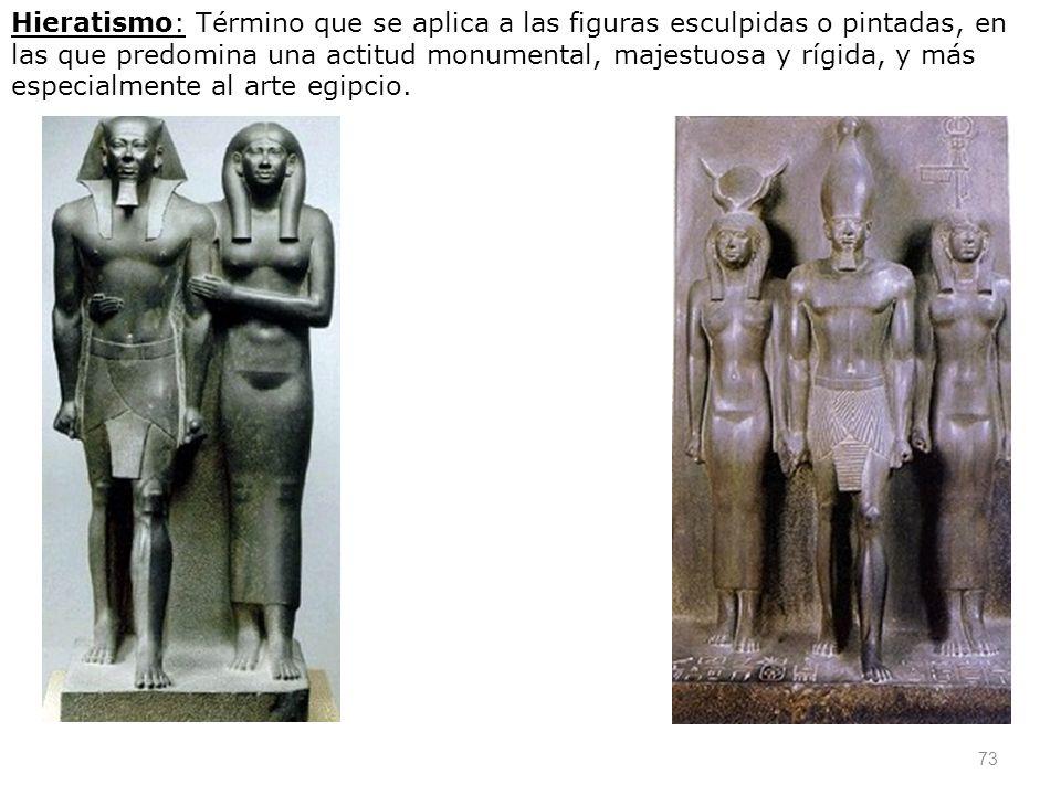 Hieratismo: Término que se aplica a las figuras esculpidas o pintadas, en las que predomina una actitud monumental, majestuosa y rígida, y más especialmente al arte egipcio.