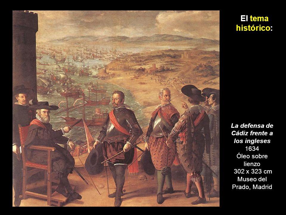 El tema histórico:La defensa de Cádiz frente a los ingleses 1634 Óleo sobre lienzo 302 x 323 cm Museo del Prado, Madrid.