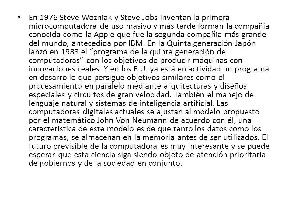 En 1976 Steve Wozniak y Steve Jobs inventan la primera microcomputadora de uso masivo y más tarde forman la compañia conocida como la Apple que fue la segunda compañia más grande del mundo, antecedida por IBM.