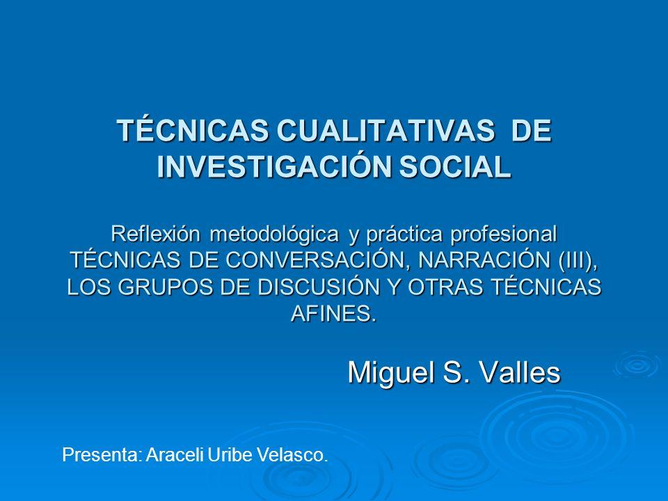 TÉCNICAS CUALITATIVAS DE INVESTIGACIÓN SOCIAL Reflexión metodológica y práctica profesional TÉCNICAS DE CONVERSACIÓN, NARRACIÓN (III), LOS GRUPOS DE DISCUSIÓN Y OTRAS TÉCNICAS AFINES.