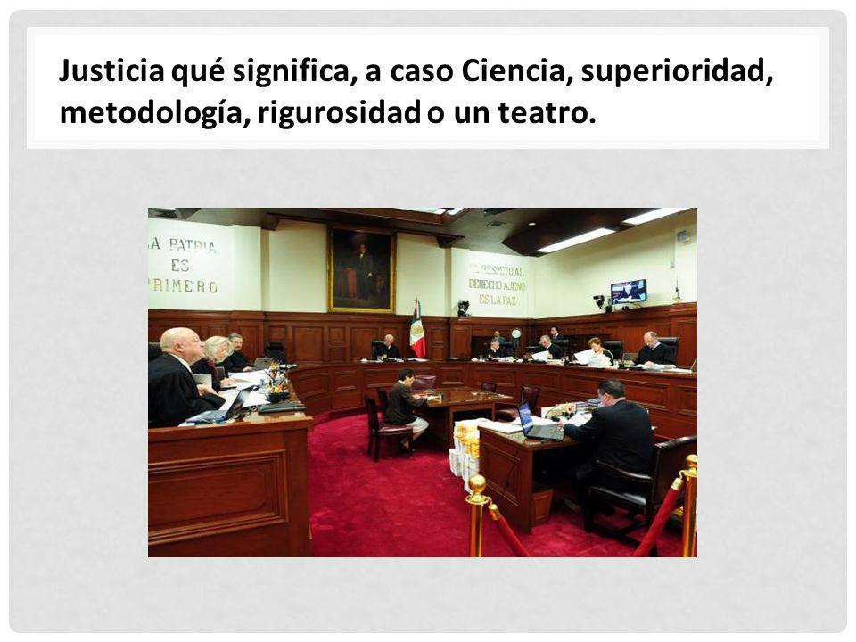 Justicia qué significa, a caso Ciencia, superioridad, metodología, rigurosidad o un teatro.