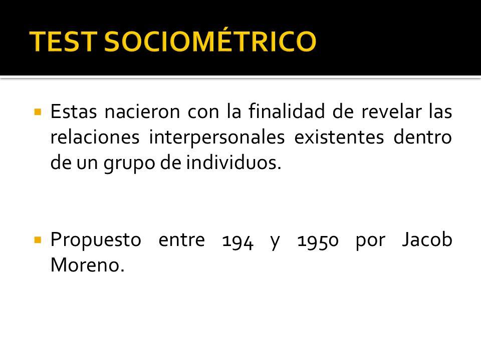 TEST SOCIOMÉTRICO Estas nacieron con la finalidad de revelar las relaciones interpersonales existentes dentro de un grupo de individuos.