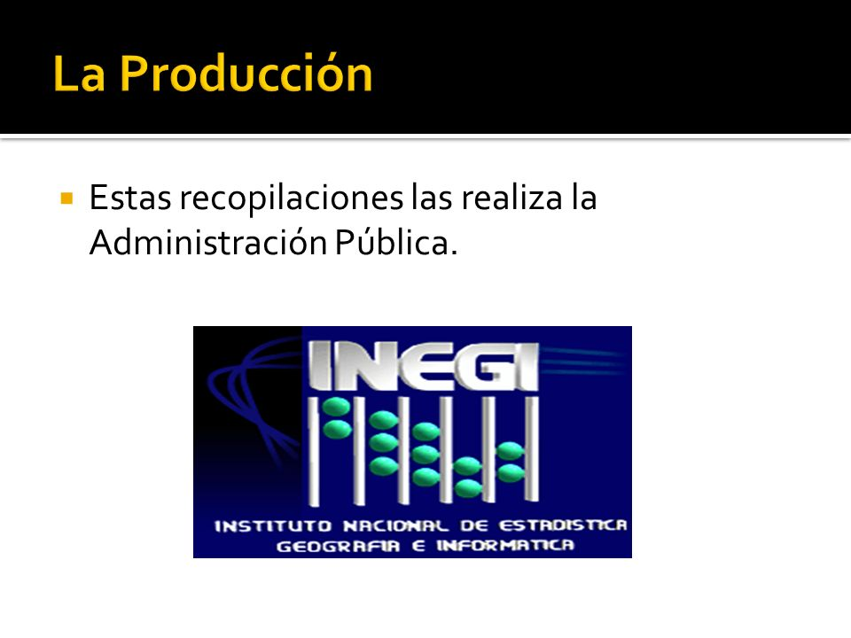 La Producción Estas recopilaciones las realiza la Administración Pública.