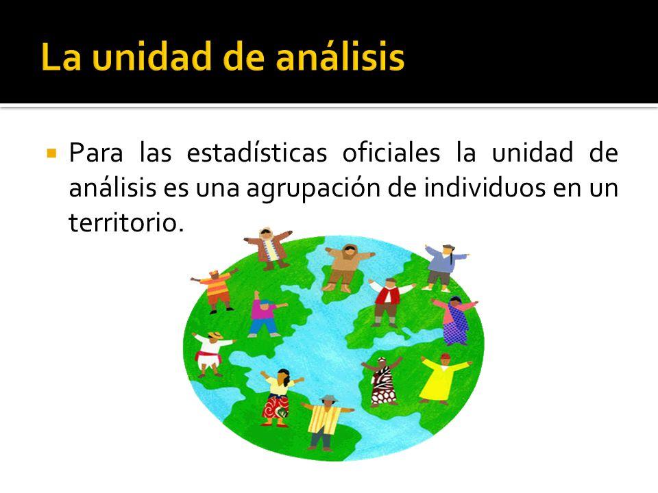 La unidad de análisis Para las estadísticas oficiales la unidad de análisis es una agrupación de individuos en un territorio.