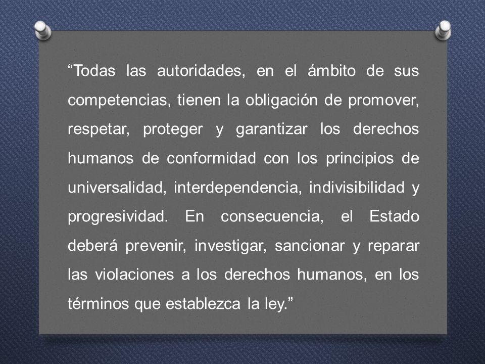 Todas las autoridades, en el ámbito de sus competencias, tienen la obligación de promover, respetar, proteger y garantizar los derechos humanos de conformidad con los principios de universalidad, interdependencia, indivisibilidad y progresividad.