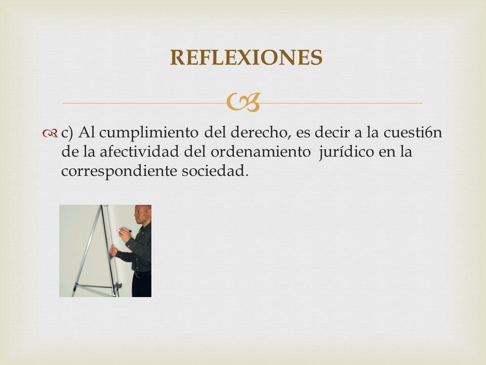 REFLEXIONES c) Al cumplimiento del derecho, es decir a la cuesti6n de la afectividad del ordenamiento jurídico en la correspondiente sociedad.