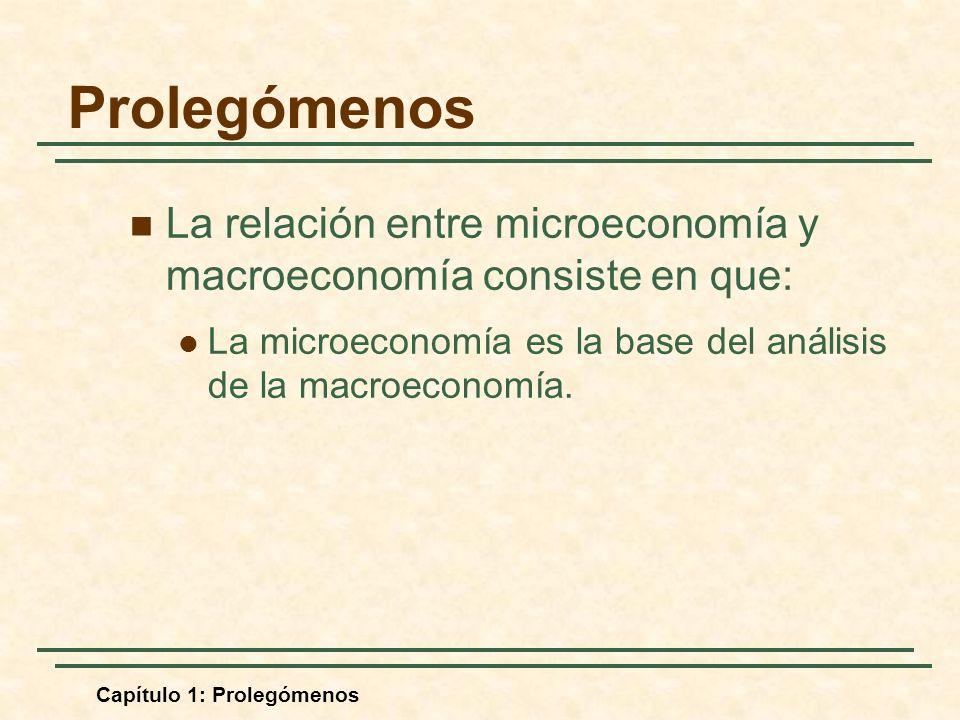 Prolegómenos La relación entre microeconomía y macroeconomía consiste en que: La microeconomía es la base del análisis de la macroeconomía.