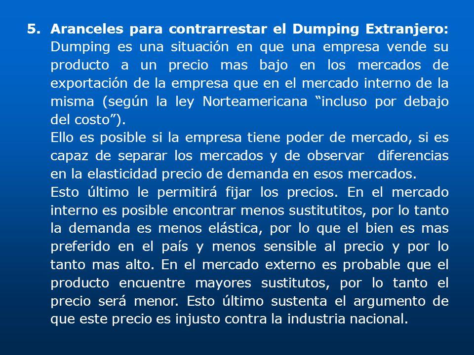 Aranceles para contrarrestar el Dumping Extranjero: Dumping es una situación en que una empresa vende su producto a un precio mas bajo en los mercados de exportación de la empresa que en el mercado interno de la misma (según la ley Norteamericana incluso por debajo del costo ).