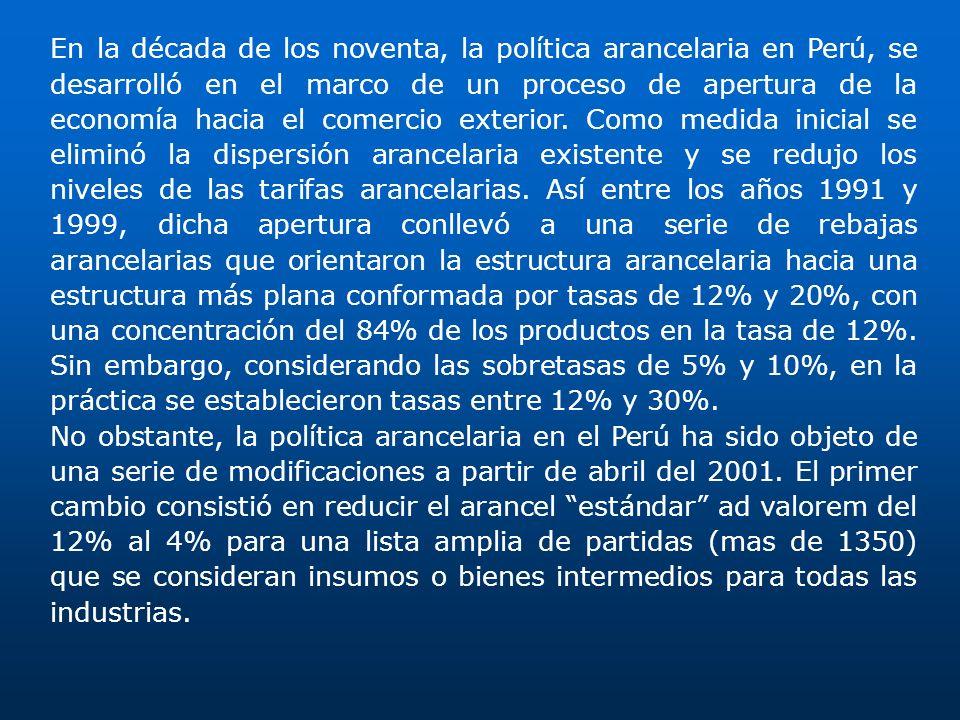 En la década de los noventa, la política arancelaria en Perú, se desarrolló en el marco de un proceso de apertura de la economía hacia el comercio exterior. Como medida inicial se eliminó la dispersión arancelaria existente y se redujo los niveles de las tarifas arancelarias. Así entre los años 1991 y 1999, dicha apertura conllevó a una serie de rebajas arancelarias que orientaron la estructura arancelaria hacia una estructura más plana conformada por tasas de 12% y 20%, con una concentración del 84% de los productos en la tasa de 12%. Sin embargo, considerando las sobretasas de 5% y 10%, en la práctica se establecieron tasas entre 12% y 30%.