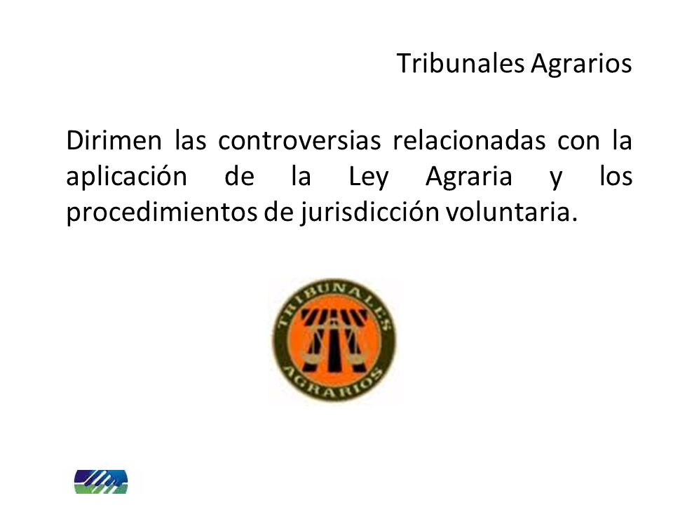 Tribunales Agrarios Dirimen las controversias relacionadas con la aplicación de la Ley Agraria y los procedimientos de jurisdicción voluntaria.