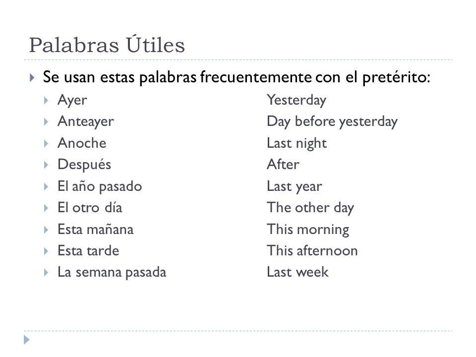 Palabras Útiles Se usan estas palabras frecuentemente con el pretérito: Ayer Yesterday. Anteayer Day before yesterday.