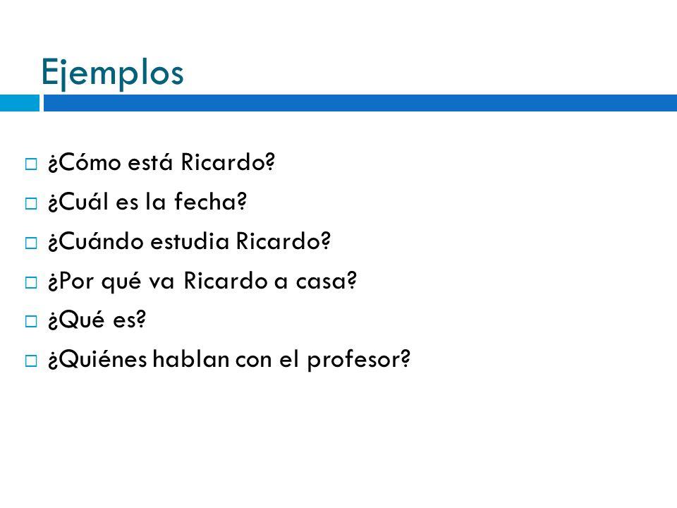 Ejemplos ¿Cómo está Ricardo ¿Cuál es la fecha